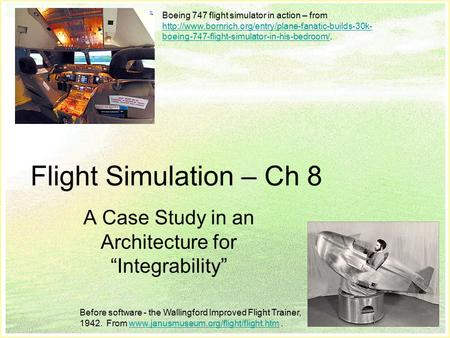 "Slide 1 Flight Simulation – Ch 8 A Case Study in an Architecture for ""Integrability"" Boeing 747 flight simulator in action – from"