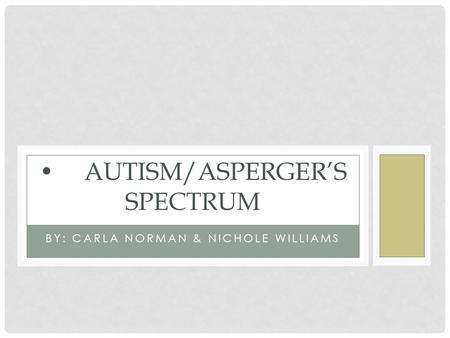 BY: CARLA NORMAN & NICHOLE WILLIAMS AUTISM/ASPERGER'S SPECTRUM.