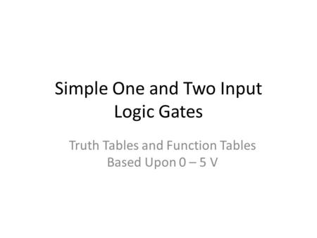 Simple One and Two Input Logic Gates Truth Tables and Function Tables Based Upon 0 – 5 V.