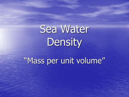 "Sea Water Density ""Mass per unit volume"". TEMPERATURE Water molecules are at the maximum distance from adjacent molecules due to hydrogen bonding== Minimum."