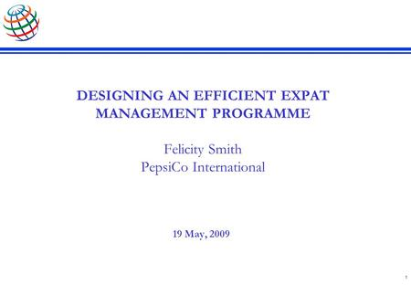 1 DESIGNING AN EFFICIENT EXPAT MANAGEMENT PROGRAMME Felicity Smith PepsiCo International 19 May, 2009.