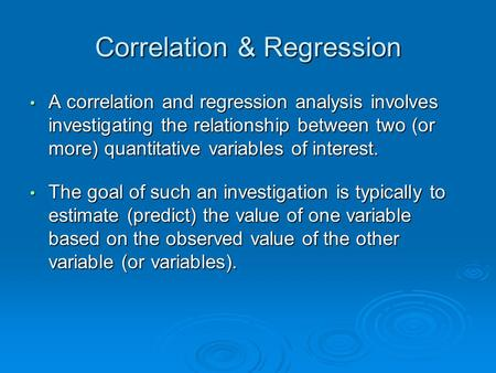 Correlation & Regression A correlation and regression analysis involves investigating the relationship between two (or more) quantitative variables of.