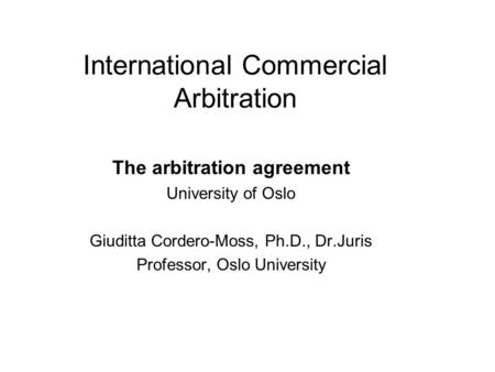 International Commercial Arbitration The arbitration agreement University of Oslo Giuditta Cordero-Moss, Ph.D., Dr.Juris Professor, Oslo University.
