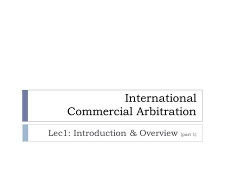 International Commercial Arbitration Lec1: Introduction & Overview (part 1)