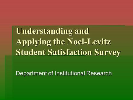 Understanding and Applying the Noel-Levitz Student Satisfaction Survey Department of Institutional Research.