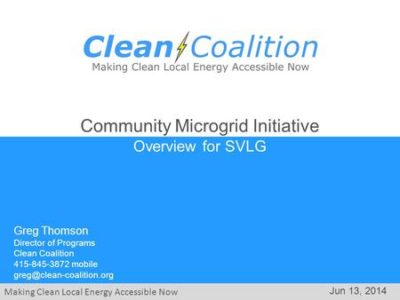 Making Clean Local Energy Accessible Now Jun 13, 2014 Community Microgrid Initiative Overview for SVLG Greg Thomson Director of Programs Clean Coalition.