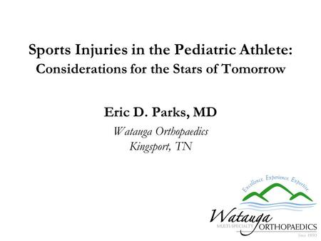 Sports Injuries in the Pediatric Athlete: Considerations for the Stars of Tomorrow Eric D. Parks, MD Watauga Orthopaedics Kingsport, TN.