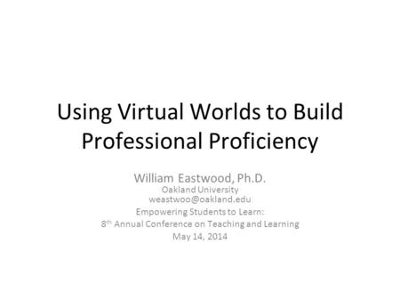 Using Virtual Worlds to Build Professional Proficiency William Eastwood, Ph.D. Oakland University Empowering Students to Learn: 8.