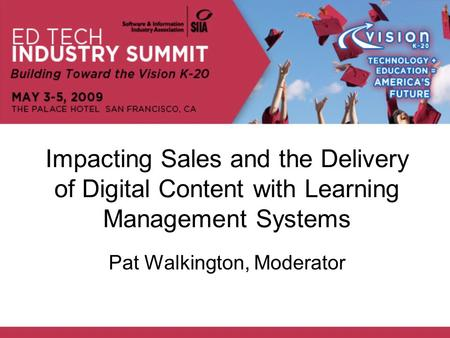 Impacting Sales and the Delivery of Digital Content with Learning Management Systems Pat Walkington, Moderator.