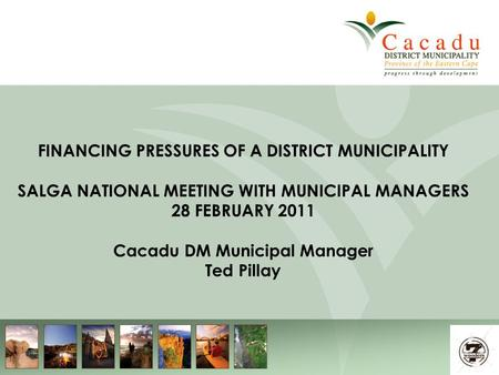 1 FINANCING PRESSURES OF A DISTRICT MUNICIPALITY SALGA NATIONAL MEETING WITH MUNICIPAL MANAGERS 28 FEBRUARY 2011 Cacadu DM Municipal Manager Ted Pillay.