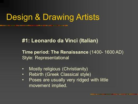 Design & Drawing Artists #1: Leonardo da Vinci (Italian) Time period: The Renaissance (1400- 1600 AD) Style: Representational Mostly religious (Christianity)