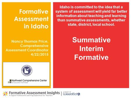 Formative Assessment in Idaho Idaho is committed to the idea that a system of assessment will yield far better information about teaching and learning.