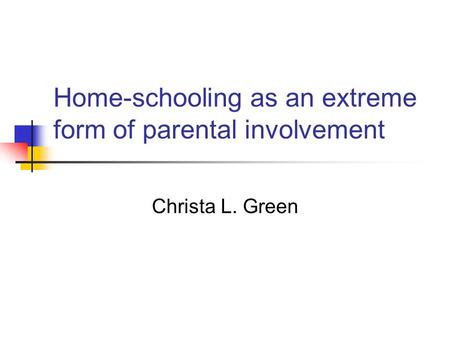 Home-schooling as an extreme form of parental involvement Christa L. Green.