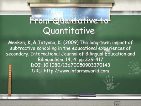 From Qualitative to Quantitative Menken, K, & Tatyana, K. (2009) The long-term impact of subtractive schooling in the educational experiences of secondary.