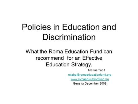 Policies in Education and Discrimination What the Roma Education Fund can recommend for an Effective Education Strategy. Marius Tabã