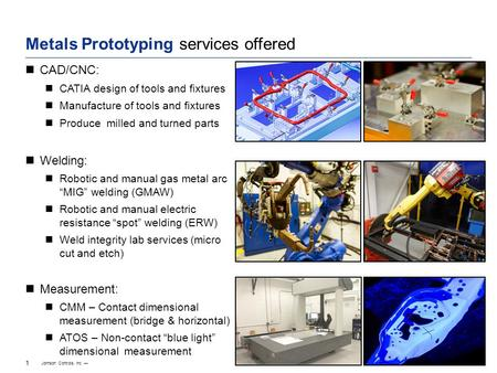 Johnson Controls, Inc. — 1 1/6 2/6 4/6 5/6 1/4 3/4 1/2 Metals Prototyping services offered CAD/CNC: CATIA design of tools and fixtures Manufacture of tools.