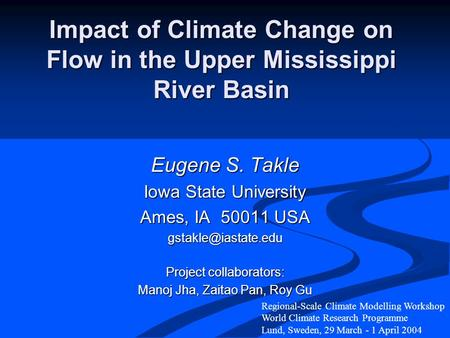 Impact of Climate Change on Flow in the Upper Mississippi River Basin Eugene S. Takle Iowa State University Ames, IA 50011 USA Project.