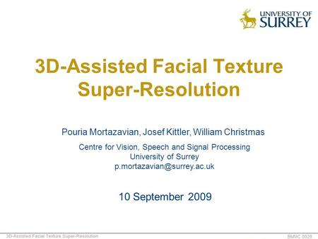 3D-Assisted Facial Texture Super-Resolution Pouria Mortazavian, Josef Kittler, William Christmas 10 September 2009 Centre for Vision, Speech and Signal.