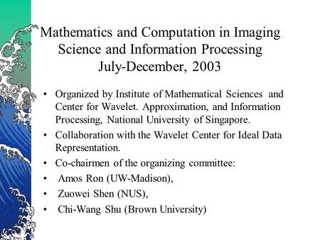 Mathematics and Computation in Imaging Science and Information Processing July-December, 2003 Organized by Institute of Mathematical Sciences and Center.