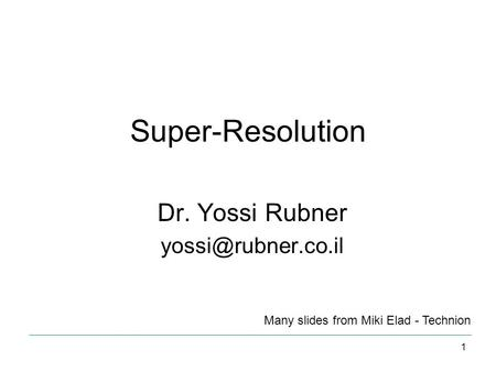 Super-Resolution Dr. Yossi Rubner Many slides from Miki Elad - Technion 1.