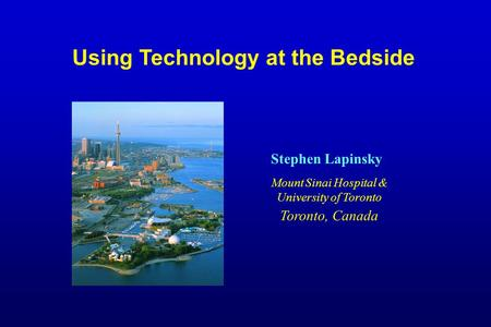 Using Technology at the Bedside Stephen Lapinsky Mount Sinai Hospital & University of Toronto Toronto, Canada.