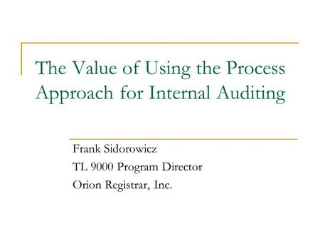 The Value of Using the Process Approach for Internal Auditing Frank Sidorowicz TL 9000 Program Director Orion Registrar, Inc.