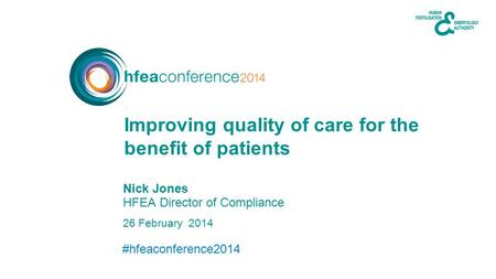 #hfeaconference2014 26 February 2014 Nick Jones HFEA Director of Compliance Improving quality of care for the benefit of patients.