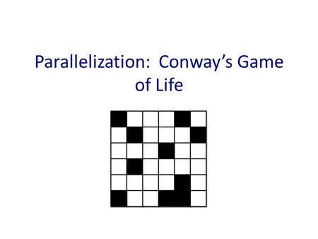 Parallelization: Conway's Game of Life. Cellular automata: Important for science Biology – Mapping brain tumor growth Ecology – Interactions of species.