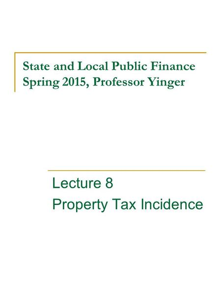 State and Local Public Finance Spring 2015, Professor Yinger Lecture 8 Property Tax Incidence.