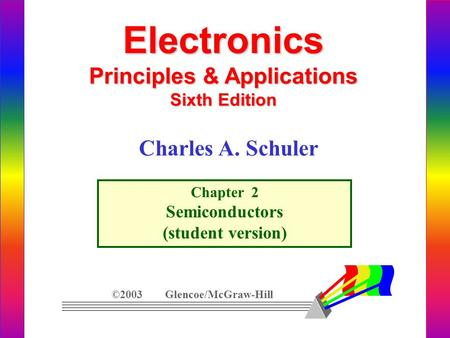 Electronics Principles & Applications Sixth Edition Chapter 2 Semiconductors (student version) ©2003 Glencoe/McGraw-Hill Charles A. Schuler.