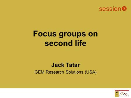 Jack Tatar GEM Research Solutions (USA)  session  Focus groups on second life Not in Excel document.