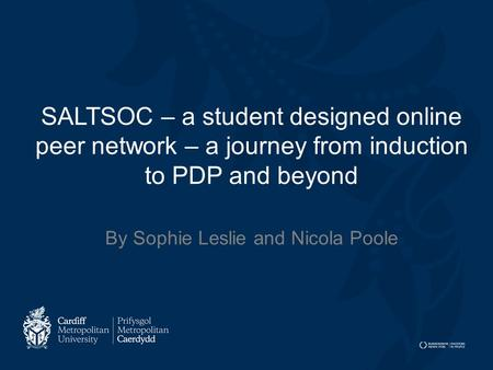 SALTSOC – a student designed online peer network – a journey from induction to PDP and beyond By Sophie Leslie and Nicola Poole.