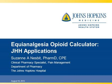 August 16, 2015 Equianalgesia Opioid Calculator: JHH Applications Suzanne A Nesbit, PharmD, CPE Clinical Pharmacy Specialist, Pain Management Department.