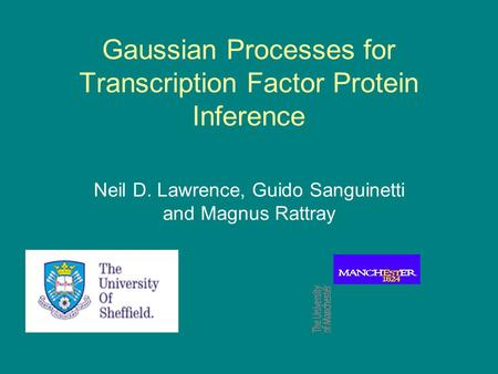 Gaussian Processes for Transcription Factor Protein Inference Neil D. Lawrence, Guido Sanguinetti and Magnus Rattray.