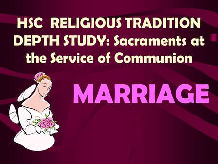 HSC RELIGIOUS TRADITION DEPTH STUDY: Sacraments at the Service of Communion MARRIAGE.