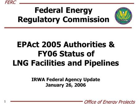 FERC Office of Energy Projects 1 Federal Energy Regulatory Commission EPAct 2005 Authorities & FY06 Status of LNG Facilities and Pipelines IRWA Federal.