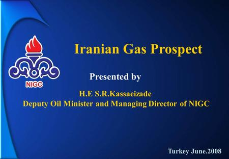 Iranian Gas Prospect H.E S.R.Kassaeizade Deputy Oil Minister and Managing Director of NIGC Presented by Turkey June.2008.