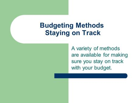 Budgeting Methods Staying on Track A variety of methods are available for making sure you stay on track with your budget.