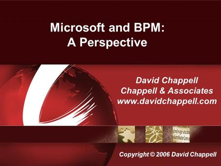 Microsoft and BPM: A Perspective David Chappell Chappell & Associates www.davidchappell.com Copyright © 2006 David Chappell.