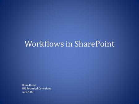 Workflows in SharePoint Brian Russo RJB Technical Consulting July 2009.