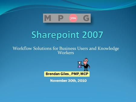 Workflow Solutions for Business Users and Knowledge Workers November 30th, 2010 Brendan Giles, PMP, MCP.