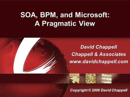 SOA, BPM, and Microsoft: A Pragmatic View David Chappell Chappell & Associates www.davidchappell.com Copyright © 2006 David Chappell.