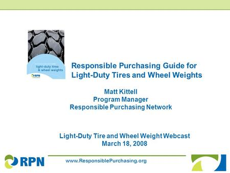 Www.ResponsiblePurchasing.org Responsible Purchasing Guide for Light-Duty Tires and Wheel Weights Light-Duty Tire and Wheel Weight Webcast March 18, 2008.