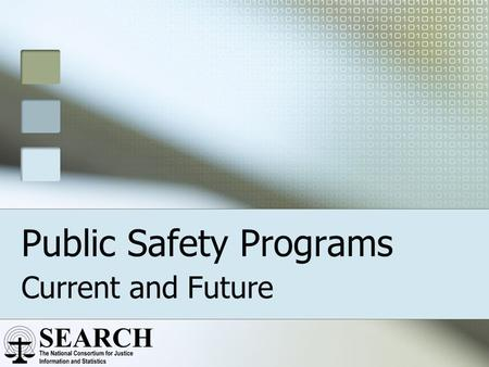 "Public Safety Programs Current and Future. Supporting the Mission ""SEARCH is dedicated to improving the quality of justice and public safety through the."