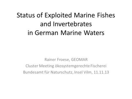 Status of Exploited Marine Fishes and Invertebrates in German Marine Waters Rainer Froese, GEOMAR Cluster Meeting ökosystemgerechte Fischerei Bundesamt.