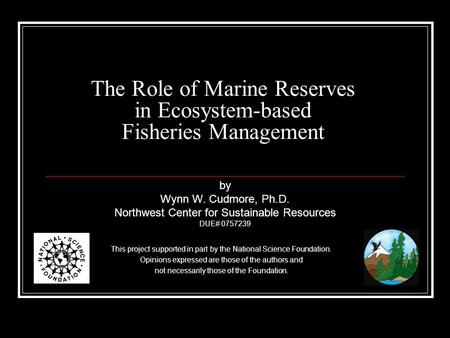The Role of Marine Reserves in Ecosystem-based Fisheries Management This project supported in part by the National Science Foundation. Opinions expressed.