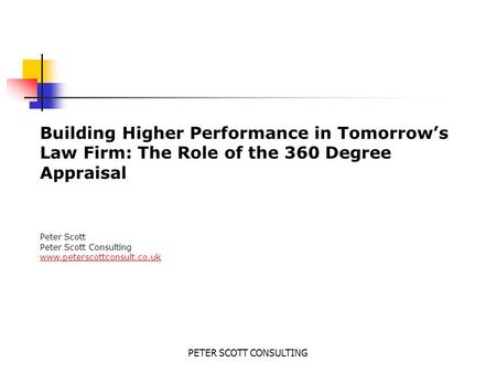 PETER SCOTT CONSULTING Building Higher Performance in Tomorrow's Law Firm: The Role of the 360 Degree Appraisal Peter Scott Peter Scott Consulting www.peterscottconsult.co.uk.