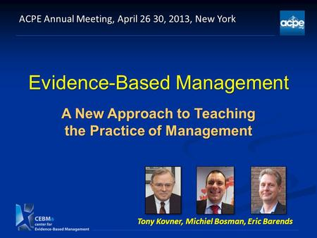 Evidence-Based Management A New Approach to Teaching the Practice of Management ACPE Annual Meeting, April 26 30, 2013, New York Tony Kovner, Michiel Bosman,