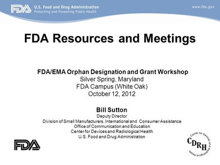 FDA Resources and Meetings FDA/EMA Orphan Designation and Grant Workshop Silver Spring, Maryland FDA Campus (White Oak) October 12, 2012 Bill Sutton Deputy.