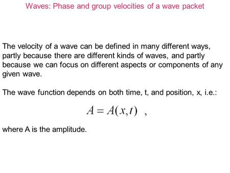 Waves: Phase and group velocities of a wave packet The velocity of a wave can be defined in many different ways, partly because there are different kinds.
